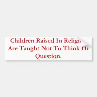 Children Raised In Religion Do Not Question. Car Bumper Sticker