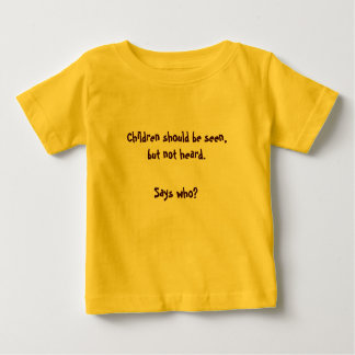 Children should be seen,but not heard., Says who? Baby T-Shirt