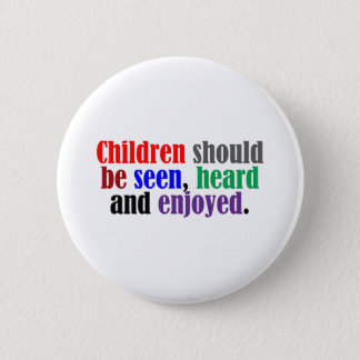 Children Should be Seen, Heard and Enjoyed Pinback Button