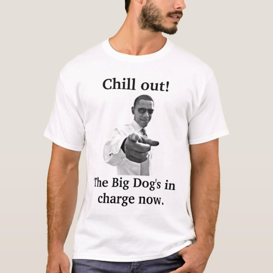 Chill! Big Dog's in charge now Obama inauguration T-Shirt