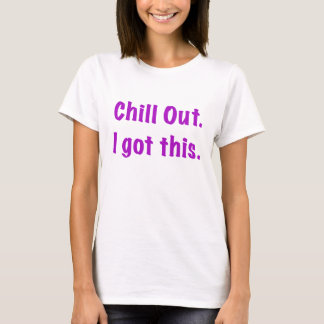 Chill Out I Got This T-Shirt