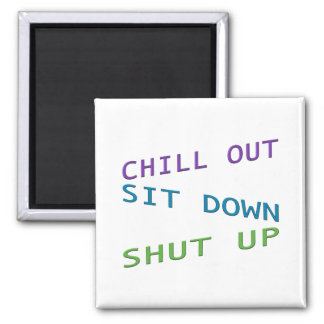 Chill out, Sit Down, Shut up 3 2 Inch Square Magnet