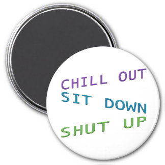 Chill out, Sit Down, Shut up 3 3 Inch Round Magnet