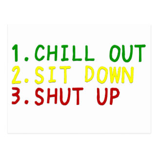 Chill out, Sit down, & Shut up 4 Postcard