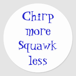 Chirp more, Squawk less Classic Round Sticker
