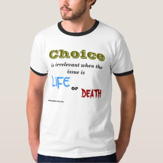 Choice, is irrelevant when the issue is , LIFE,... T-Shirt