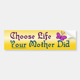 Choose Life, Your Mother Did! Bumper Sticker
