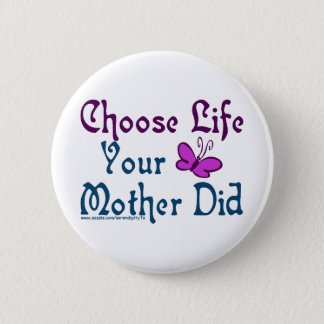 Choose Life, Your Mother Did! Button