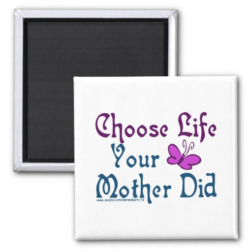 Choose Life, Your Mother Did! Refrigerator Magnet