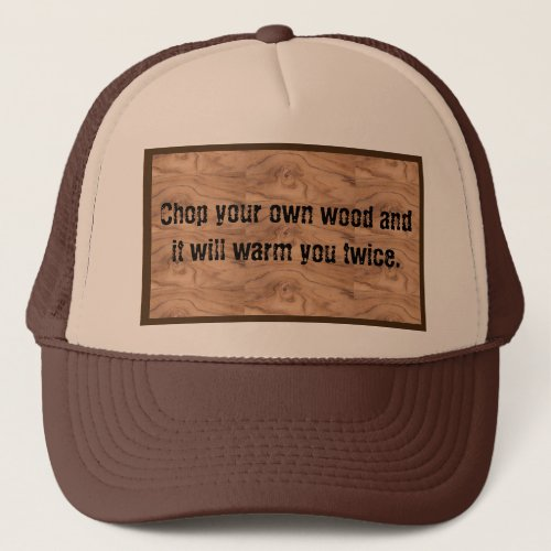 Chop your own wood  it will warm you twice hat