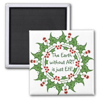 Christmas Holly The Earth without ART is just EH! 2 Inch Square Magnet