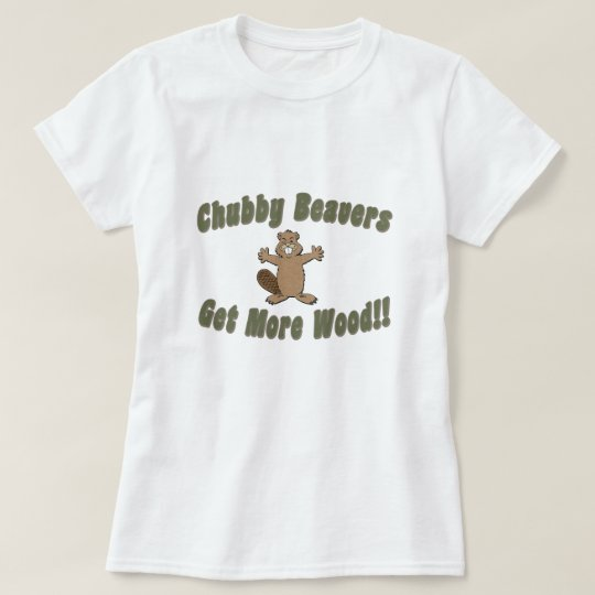Chubby Beavers Get More Wood T-Shirt