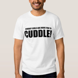 Chubby Girls Are More Fun To CUDDLE! Tees