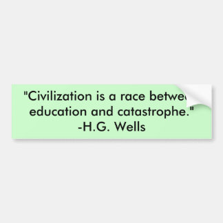 """""""Civilization is a race between education and c... Car Bumper Sticker"""