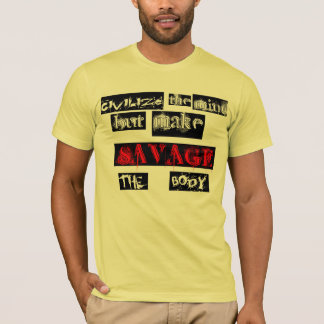 Civilize the mind but make savage the body T-shirt
