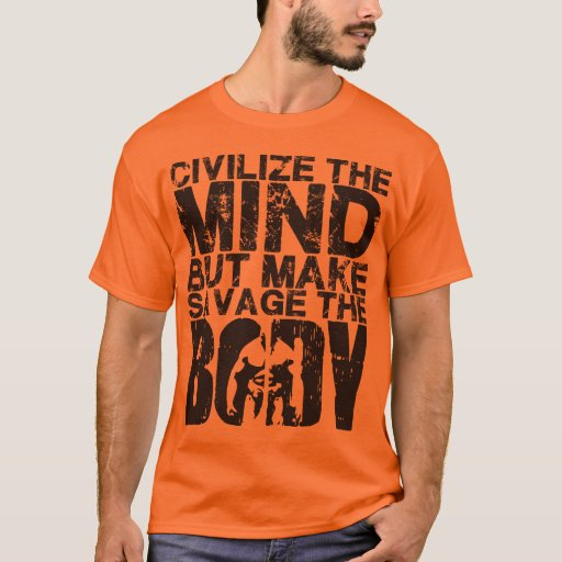Civilize The Mind, Make Savage The Body T-Shirt