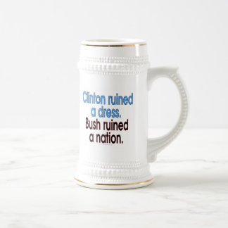 Clinton ruined a dress. Bush ruined a nation. Beer Stein