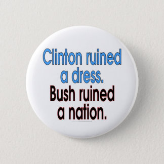 Clinton ruined a dress. Bush ruined a nation. Pinback Button