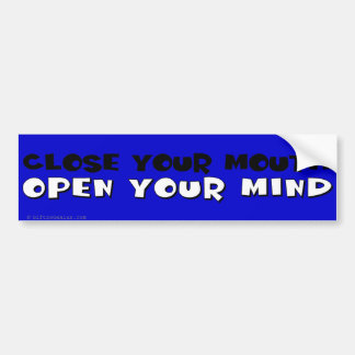 Close your mouth; open your mind bumper sticker