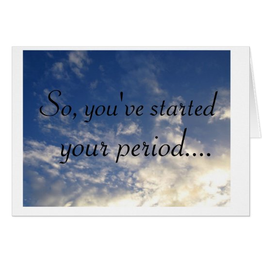 clouds, So, you've started , your period.... Card