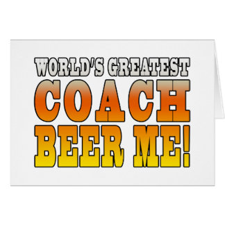 Coaches Parties Worlds Greatest Coach Beer Me Greeting Cards