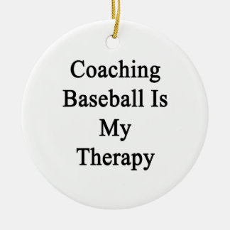Coaching Baseball Is My Therapy Ceramic Ornament