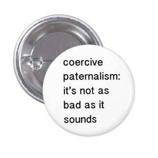 coercive paternalism: it's not as bad as it sounds 1 inch round button