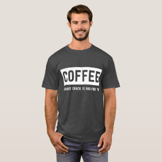 Coffee: Because Crack is Bad for You T-Shirt