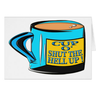 Coffee Cup - Cup O' Shut The Hell Up Card