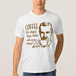 Coffee Do Stupid Things Faster Shirt