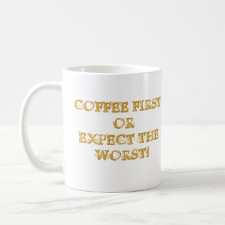 COFFEE FIRST OR EXPECT THE WORST! COFFEE MUG