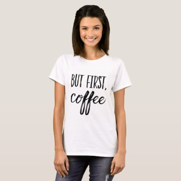Coffee Themed Coffee First T-Shirt