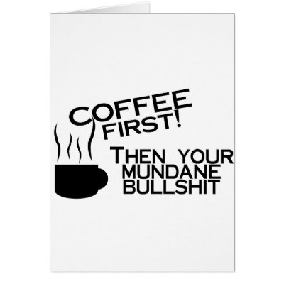 Coffee First Then Your Mundane Bullshit Cards from Zazzle.