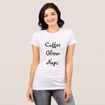 Coffee Themed Coffee, Glitter, Naps T-Shirt