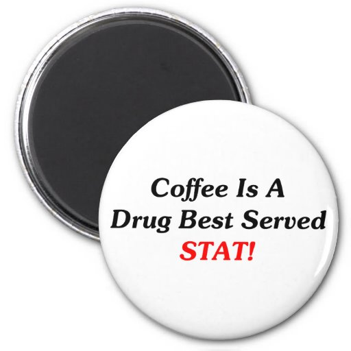 Coffee Is A Drug Best Served STAT! Magnet