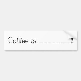 Coffee is .....! Fill in Blank Bumper Sticker