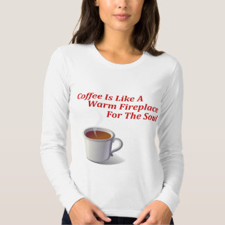 Coffee Is Like A Warm Fireplace For The Soul T Shirt