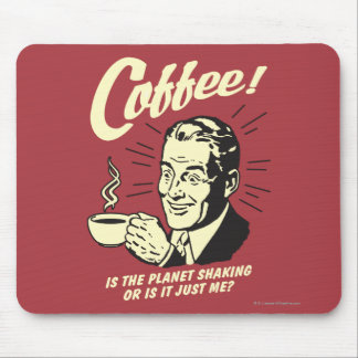Coffee: Is Planet Shaking Or Just Me Mouse Pad