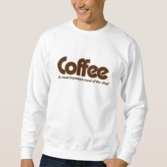 Coffee is the most important meal of the day sweatshirt