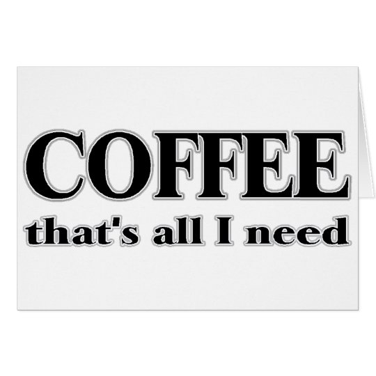 Coffee It's All I Need Card