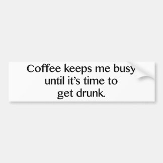 Coffee Keeps Me Busy Until It's Time To Get Drunk Bumper Sticker