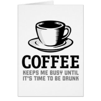 Coffee Keeps me Busy until it's time to be Drunk Card