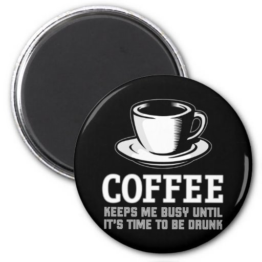 Coffee Keeps me Busy until it's time to be Drunk Magnets