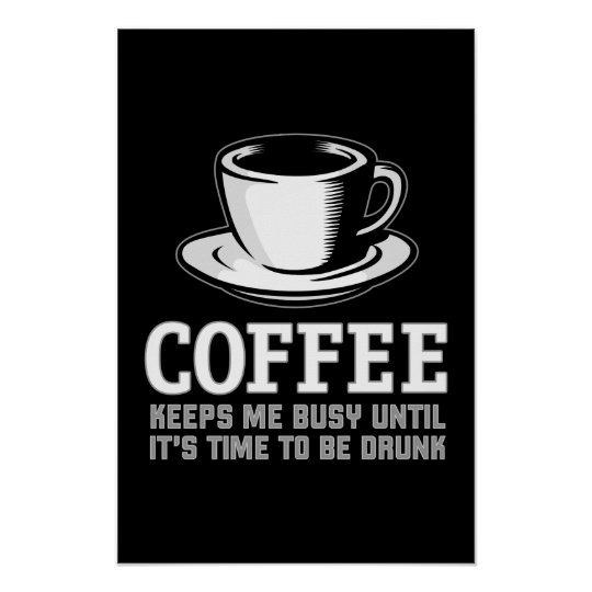Coffee Keeps me Busy until it's time to be Drunk Poster