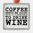 Coffee Keeps Me Going Until Wine Metal Ornament