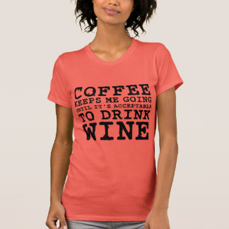 Coffee Keeps Me Going Until Wine Shirt