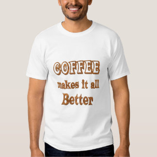 Coffee Makes It Better Tees
