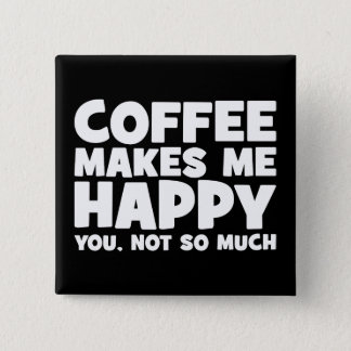 Coffee Makes Me Happy - Funny Novelty Button
