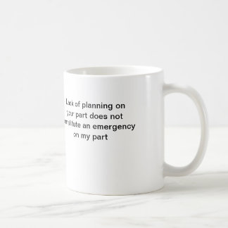 coffee mug: Lack of planning on your part ...