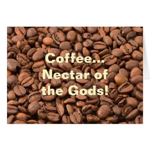 Coffee Nectar of  the Gods! Greeting Cards